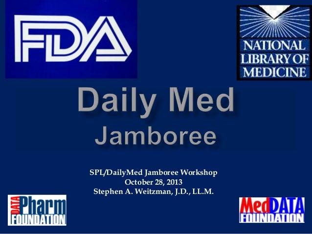 SPL/DailyMed Jamboree Workshop October 28, 2013 Stephen A. Weitzman, J.D., LL.M.