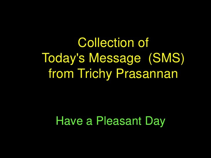 Collection ofTodays Message (SMS) from Trichy Prasannan  Have a Pleasant Day
