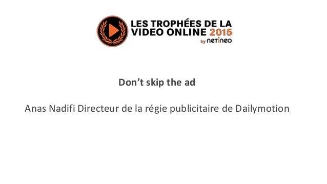 Don't skip the ad Anas Nadifi Directeur de la régie publicitaire de Dailymotion