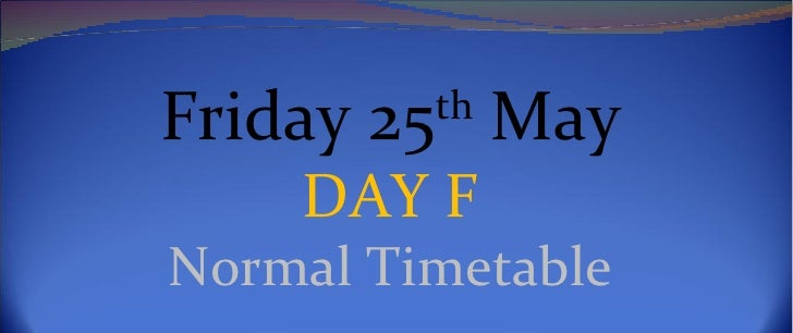 Friday 25th May    DAY FNormal Timetable