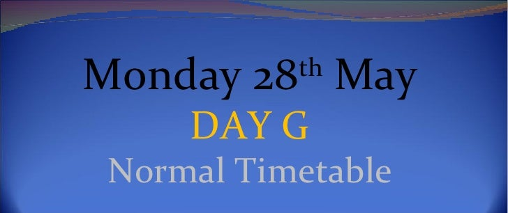 Monday 28th May     DAY G Normal Timetable