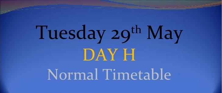 Tuesday 29th May     DAY H Normal Timetable