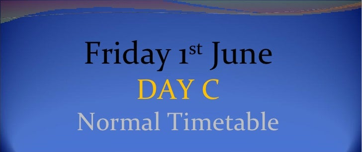 Friday 1st June    DAY CNormal Timetable