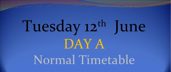 Tuesday 12th June     DAY A Normal Timetable