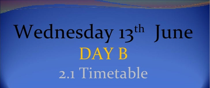 Wednesday 13th June      DAY B    2.1 Timetable