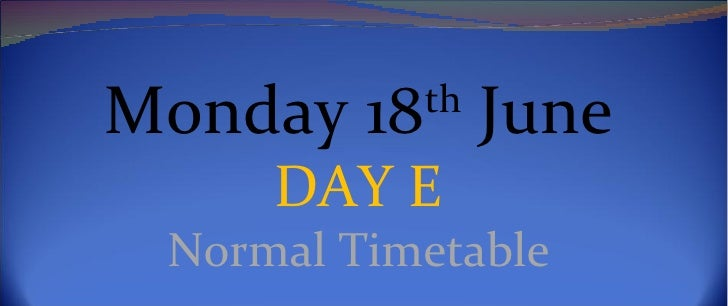 Monday 18th June     DAY E Normal Timetable