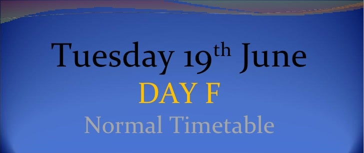 Tuesday 19th June      DAY F  Normal Timetable