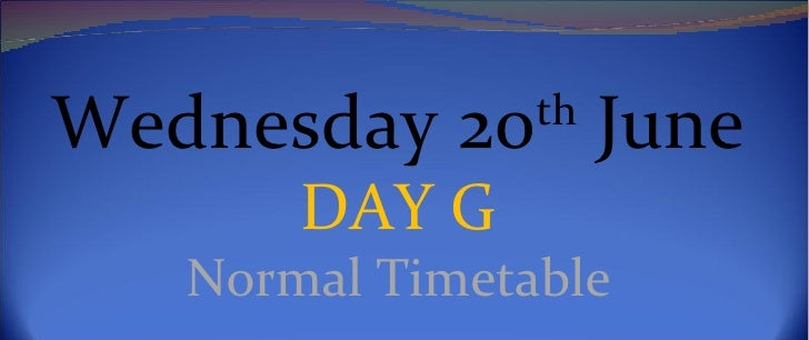 Wednesday 20th June       DAY G   Normal Timetable