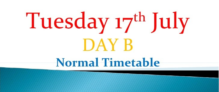 Tuesday 17th July       DAY B   Normal Timetable