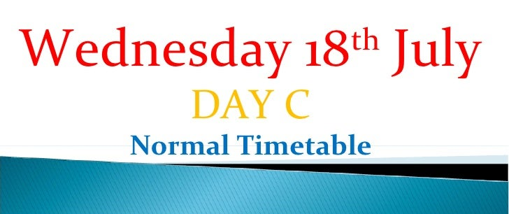 Wednesday 18th July        DAY C    Normal Timetable