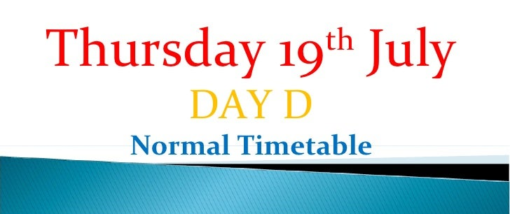 Thursday 19th July      DAY D   Normal Timetable