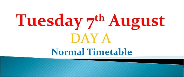 Tuesday 7 August           th      DAY A   Normal Timetable