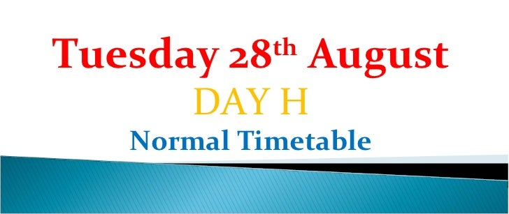 Tuesday 28th August       DAY H   Normal Timetable