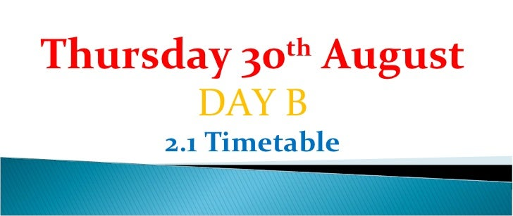Thursday 30th August       DAY B     2.1 Timetable