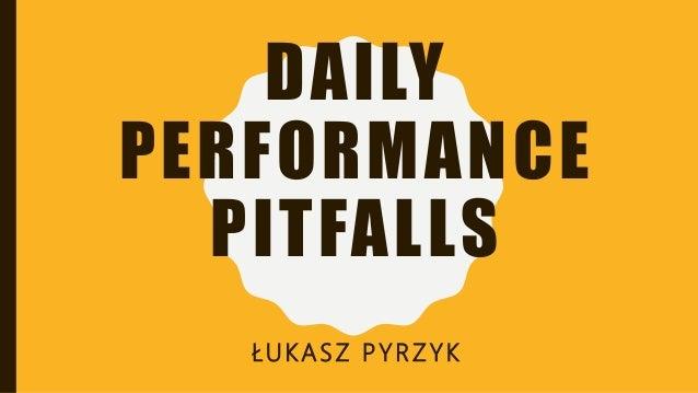 DAILY PERFORMANCE PITFALLS ŁUKASZ PYRZYK