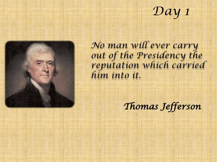 Day 1<br />No man will ever carry out of the Presidency the reputation which carried him into it.<br />Thomas Jefferson<br />