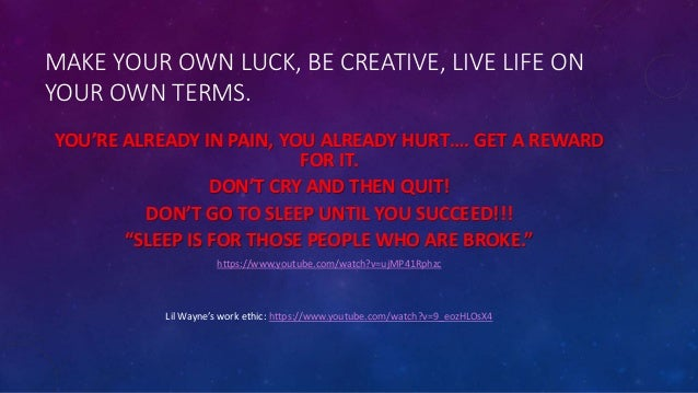 MAKE YOUR OWN LUCK, BE CREATIVE, LIVE LIFE ON YOUR OWN TERMS. YOU'RE ALREADY IN PAIN, YOU ALREADY HURT…. GET A REWARD FOR ...