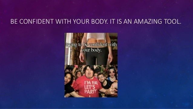 BE CONFIDENT WITH YOUR BODY. IT IS AN AMAZING TOOL.