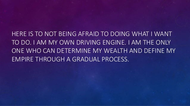 HERE IS TO NOT BEING AFRAID TO DOING WHAT I WANT TO DO. I AM MY OWN DRIVING ENGINE. I AM THE ONLY ONE WHO CAN DETERMINE MY...