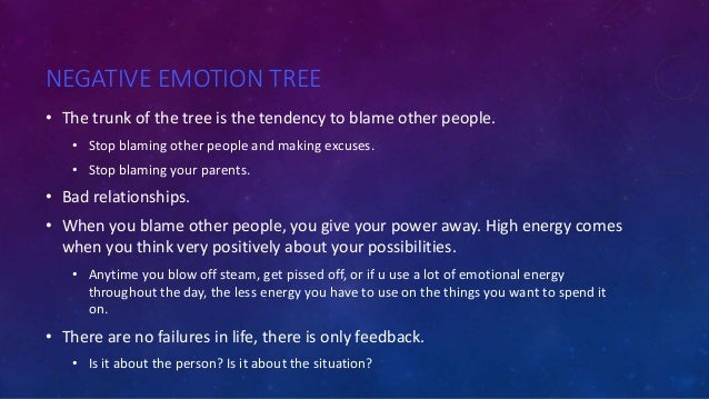 NEGATIVE EMOTION TREE • The trunk of the tree is the tendency to blame other people. • Stop blaming other people and makin...