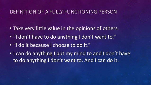 """DEFINITION OF A FULLY-FUNCTIONING PERSON • Take very little value in the opinions of others. • """"I don't have to do anythin..."""