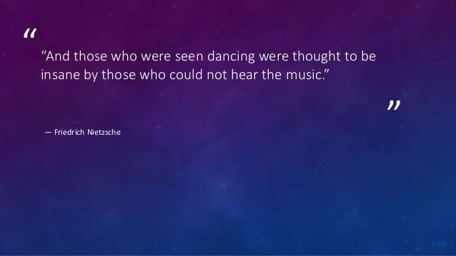 """"""" """"""""And those who were seen dancing were thought to be insane by those who could not hear the music."""" ― Friedrich Nietzsche"""