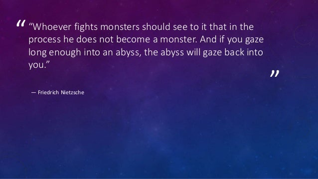 """"""" """"""""Whoever fights monsters should see to it that in the process he does not become a monster. And if you gaze long enough..."""