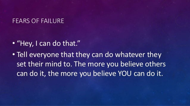 """FEARS OF FAILURE • """"Hey, I can do that."""" • Tell everyone that they can do whatever they set their mind to. The more you be..."""