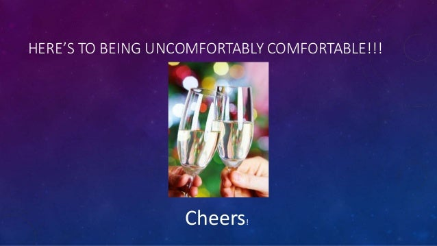 HERE'S TO BEING UNCOMFORTABLY COMFORTABLE!!! Cheers!