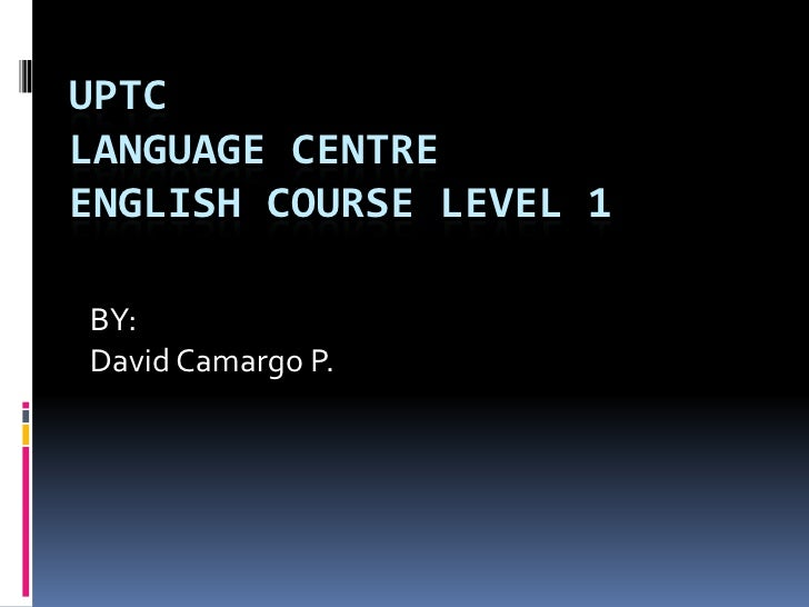 UPTCLANGUAGE CENTREENGLISH COURSE LEVEL 1<br />BY:<br />David Camargo P.<br />