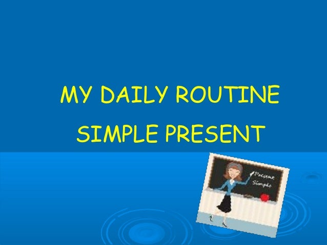 MY DAILY ROUTINE SIMPLE PRESENT