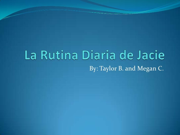 La RutinaDiaria de Jacie<br />By: Taylor B. and Megan C. <br />