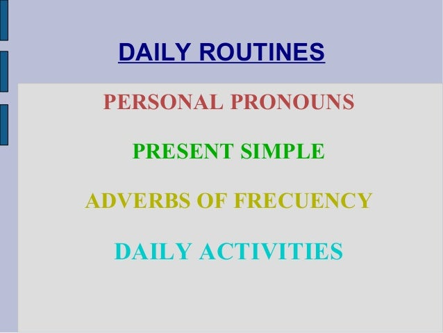 DAILY ROUTINES PERSONAL PRONOUNS PRESENT SIMPLE ADVERBS OF FRECUENCY DAILY ACTIVITIES