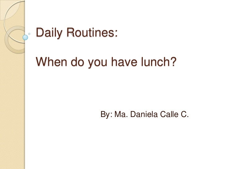 DailyRoutines:When do youhave lunch?<br />By: Ma. Daniela Calle C.<br />