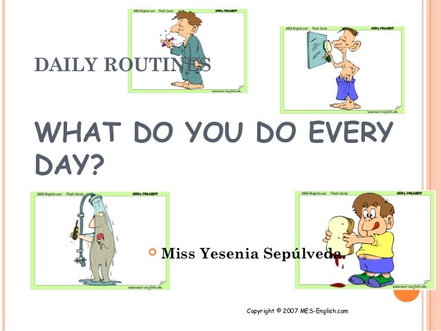 DAILY ROUTINESWHAT DO YOU DO EVERYDAY?           Miss Yesenia Sepúlveda                      Copyright © 2007 MES-English...