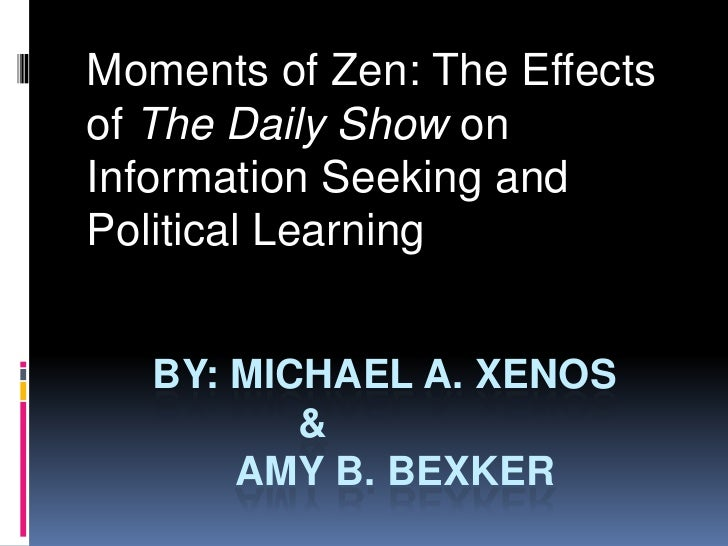 By: Michael a. xenos			&		 Amy B. Bexker<br />Moments of Zen: The Effects of The Daily Show on Information Seeking and Po...