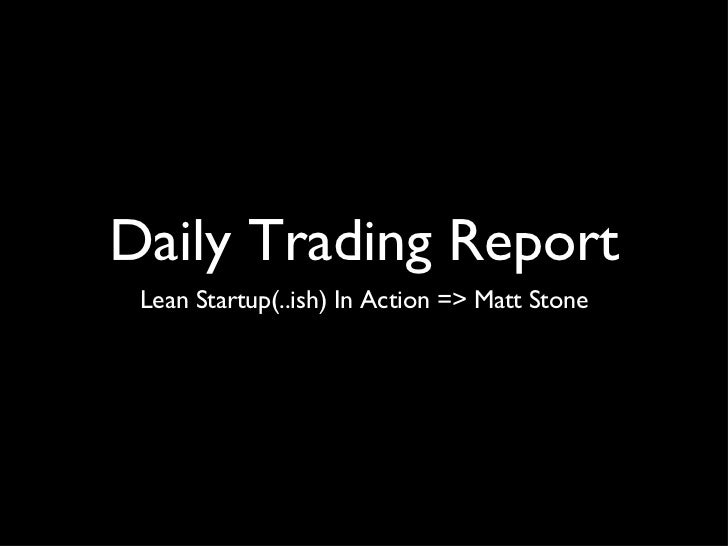 Daily Trading Report <ul><li>Lean Startup(..ish) In Action => Matt Stone </li></ul>