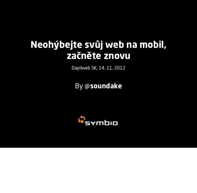Neohýbejte svůj web na mobil,      začněte znovu        Dayilweb SK, 14. 11. 2012         By @soundake