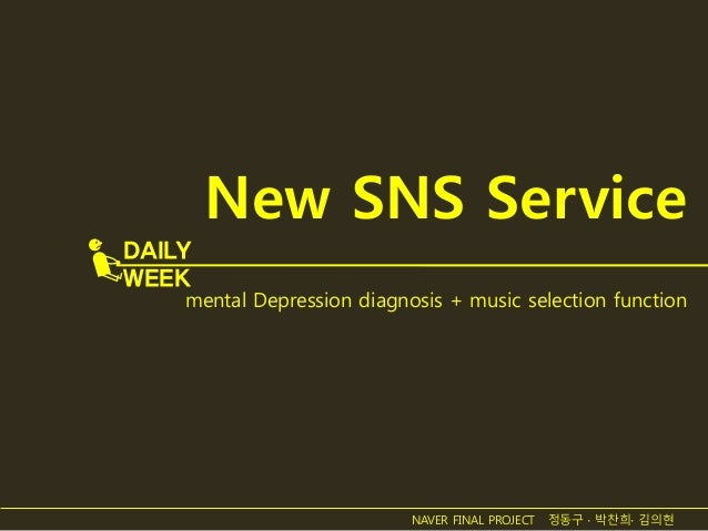 New SNS Service mental Depression diagnosis + music selection function DAILY WEEK NAVER FINAL PROJECT 정동구 ∙ 박찬희∙ 김의현