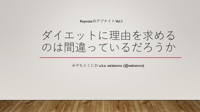 ダイエットに理由を求める のは間違っているだろうか みやもとくにお a.k.a. wakatono (@wakatono) Keynote@デブナイトVol.1