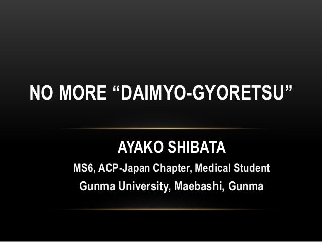 "AYAKO SHIBATA MS6, ACP-Japan Chapter, Medical Student Gunma University, Maebashi, Gunma NO MORE ""DAIMYO-GYORETSU"""