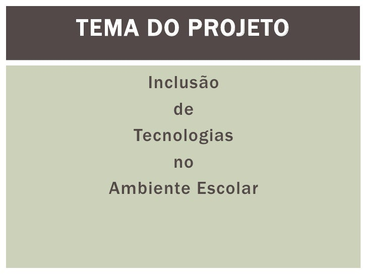 TEMA DO PROJETO      Inclusão         de    Tecnologias         no  Ambiente Escolar