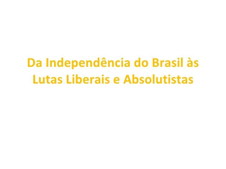 Da Independência do Brasil às Lutas Liberais e Absolutistas