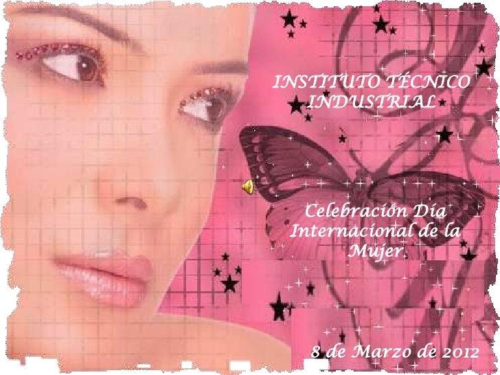 INSTITUTO TÉCNICO   INDUSTRIAL   Celebración Día Internacional de la        Mujer   8 de Marzo de 2012