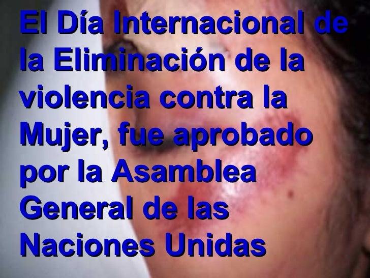 El Día Internacional de la Eliminación de la  violencia contra la Mujer, fue aprobado por la Asamblea General de las Nacio...