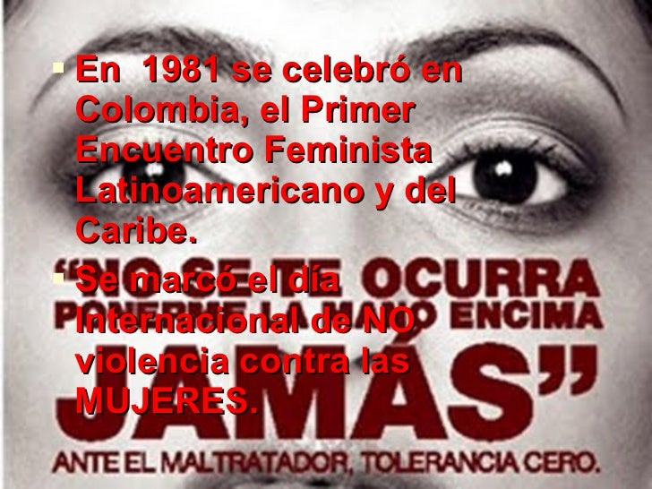 <ul><li>En  1981 se celebró en Colombia, el Primer Encuentro Feminista Latinoamericano y del Caribe. </li></ul><ul><li>Se ...