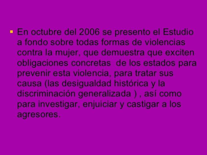 <ul><li>En octubre del 2006 se presento el Estudio a fondo sobre todas formas de violencias contra la mujer, que demuestra...