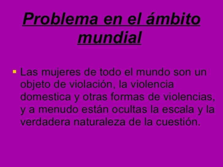 Problema en el ámbito mundial   <ul><li>Las mujeres de todo el mundo son un objeto de violación, la violencia domestica y ...