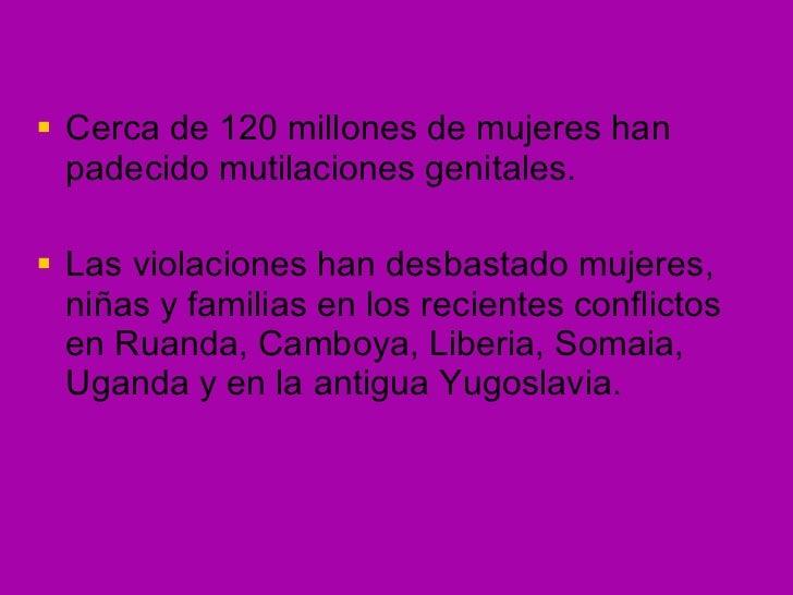 <ul><li>Cerca de 120 millones de mujeres han padecido mutilaciones genitales. </li></ul><ul><li>Las violaciones han desbas...