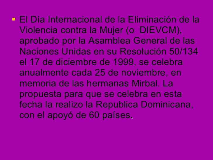 <ul><li>El Día Internacional de la Eliminación de la Violencia contra la Mujer (o  DIEVCM),  aprobado por la Asamblea Gene...